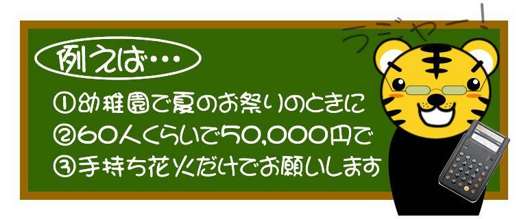 例えば 幼稚園で夏のお祭りのときに、60人くらいで50,000円で、手持ち花火だけでお願いします